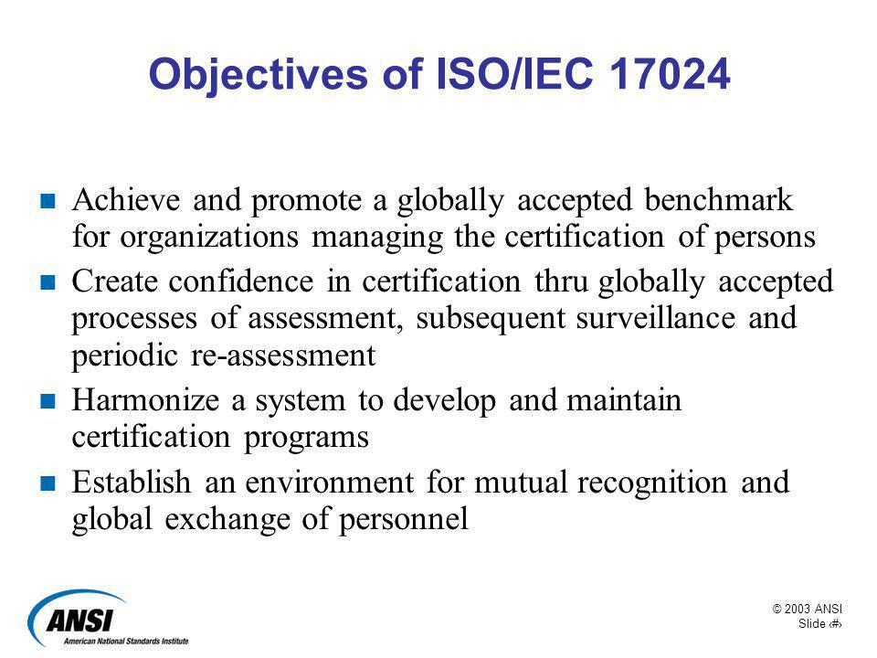 Objectives of ISO/IEC 17024 Achieve and promote a globally accepted benchmark for organizations managing the certification of persons.