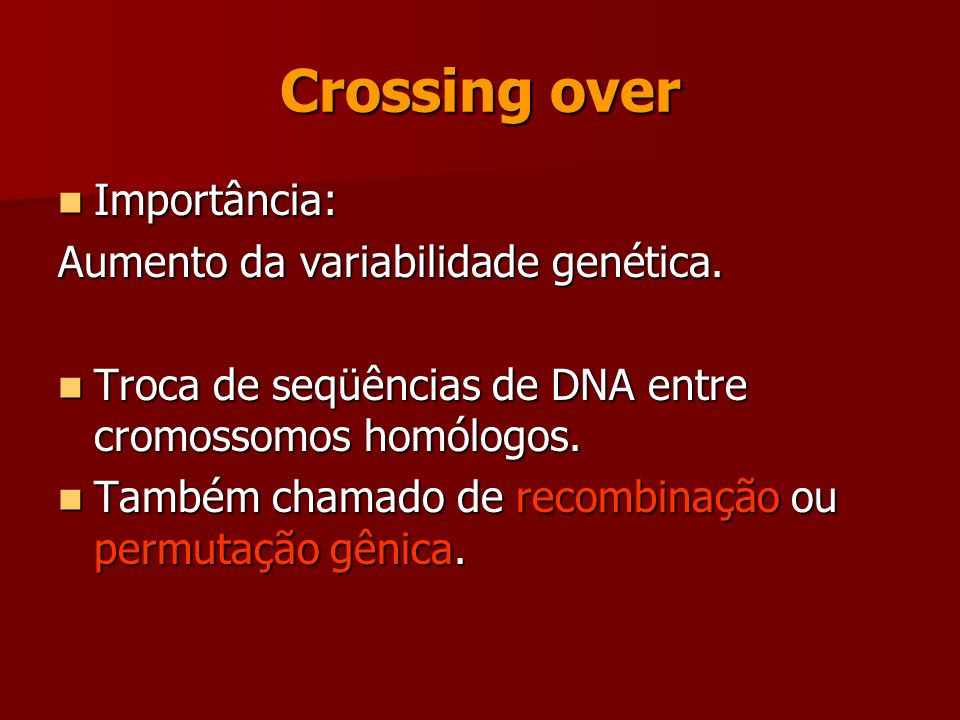 Crossing over Importância: Aumento da variabilidade genética.