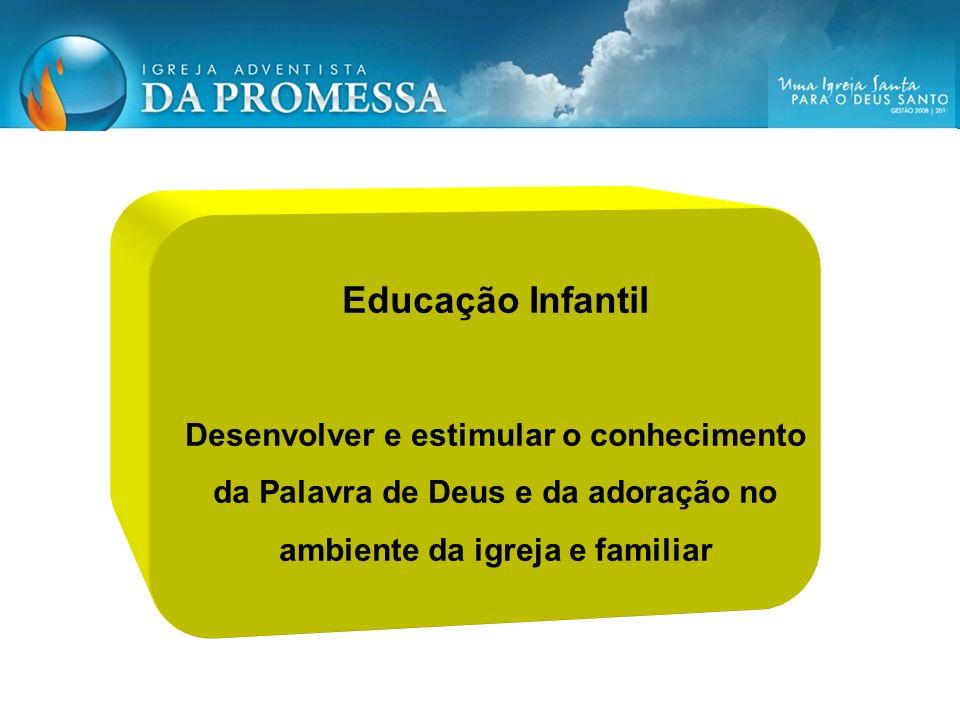Educação Infantil Desenvolver e estimular o conhecimento da Palavra de Deus e da adoração no ambiente da igreja e familiar.