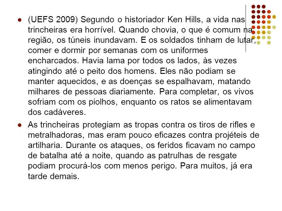(UEFS 2009) Segundo o historiador Ken Hills, a vida nas trincheiras era horrível. Quando chovia, o que é comum na região, os túneis inundavam. E os soldados tinham de lutar, comer e dormir por semanas com os uniformes encharcados. Havia lama por todos os lados, às vezes atingindo até o peito dos homens. Eles não podiam se manter aquecidos, e as doenças se espalhavam, matando milhares de pessoas diariamente. Para completar, os vivos sofriam com os piolhos, enquanto os ratos se alimentavam dos cadáveres.