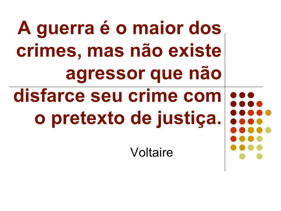A guerra é o maior dos crimes, mas não existe agressor que não disfarce seu crime com o pretexto de justiça.