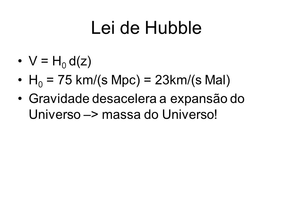 Lei de Hubble V = H0 d(z) H0 = 75 km/(s Mpc) = 23km/(s Mal)