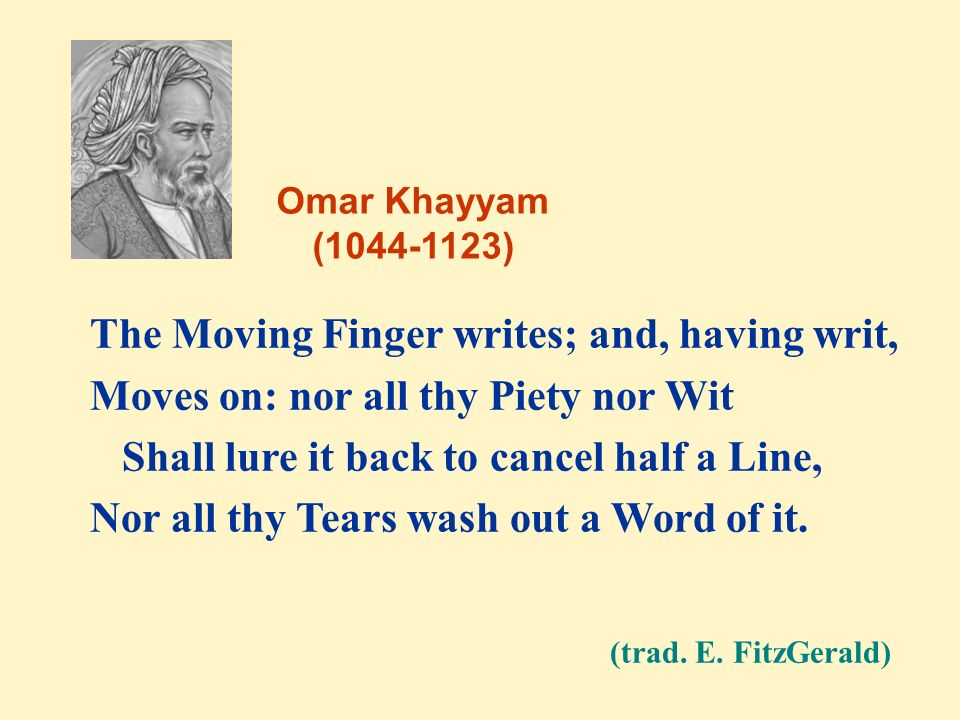 (trad. E. FitzGerald) The Moving Finger writes; and, having writ,