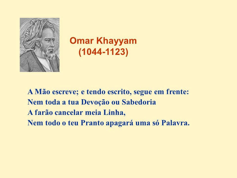 Omar Khayyam (1044-1123) A Mão escreve; e tendo escrito, segue em frente: Nem toda a tua Devoção ou Sabedoria.