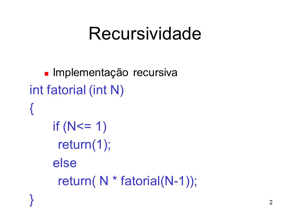 Recursividade int fatorial (int N) { if (N<= 1) return(1); else