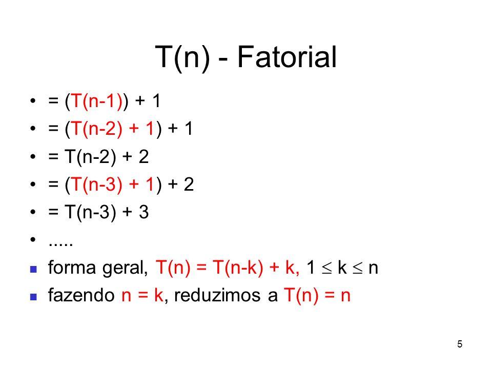 T(n) - Fatorial = (T(n-1)) + 1 = (T(n-2) + 1) + 1 = T(n-2) + 2