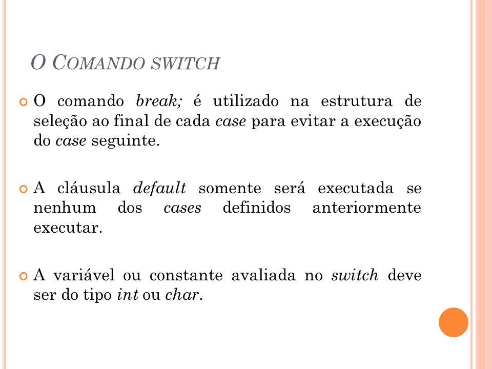 O Comando switch O comando break; é utilizado na estrutura de seleção ao final de cada case para evitar a execução do case seguinte.