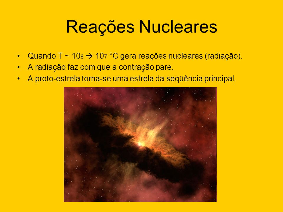 Reações NuclearesQuando T ~ 106  107 °C gera reações nucleares (radiação). A radiação faz com que a contração pare.