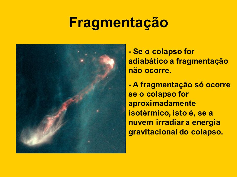 Fragmentação - Se o colapso for adiabático a fragmentação não ocorre.