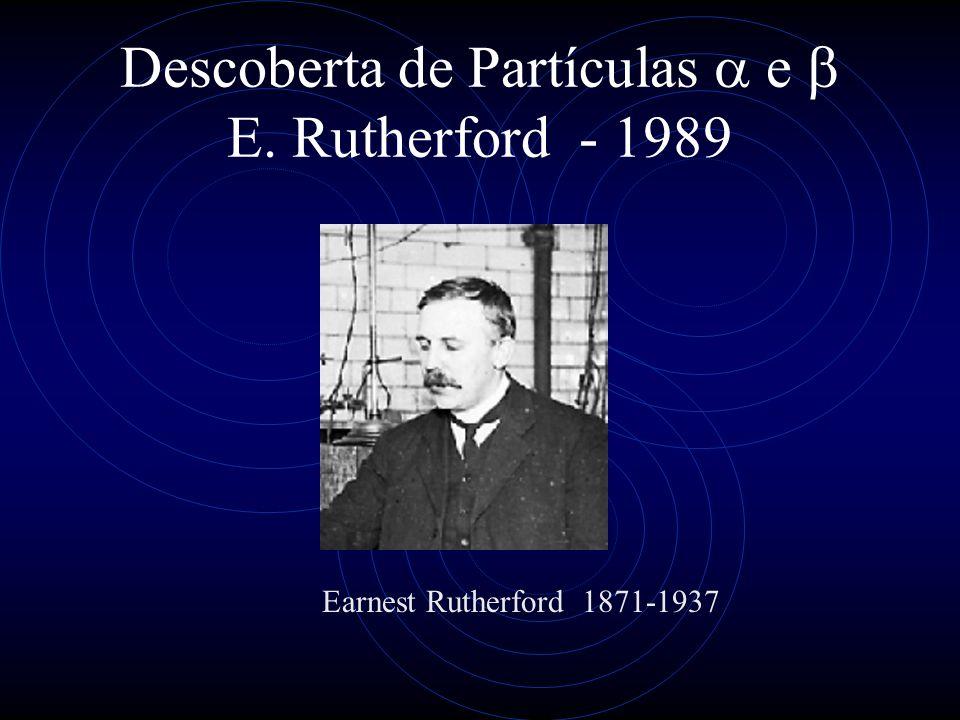 Descoberta de Partículas a e b E. Rutherford - 1989