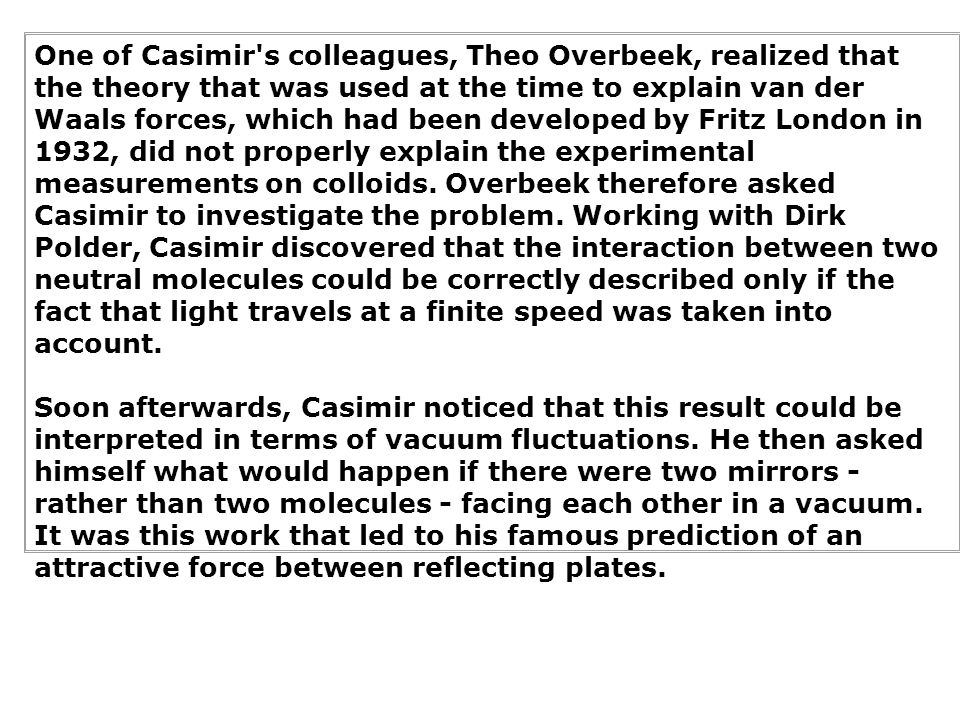 One of Casimir s colleagues, Theo Overbeek, realized that the theory that was used at the time to explain van der Waals forces, which had been developed by Fritz London in 1932, did not properly explain the experimental measurements on colloids. Overbeek therefore asked Casimir to investigate the problem. Working with Dirk Polder, Casimir discovered that the interaction between two neutral molecules could be correctly described only if the fact that light travels at a finite speed was taken into account.