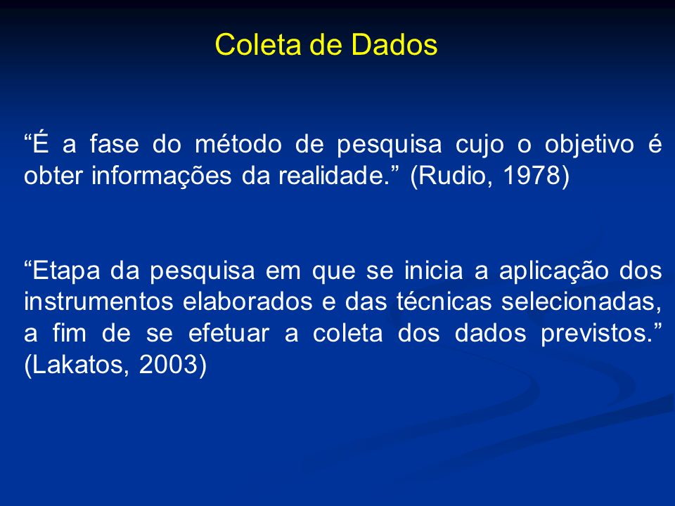 Coleta de Dados É a fase do método de pesquisa cujo o objetivo é obter informações da realidade. (Rudio, 1978)