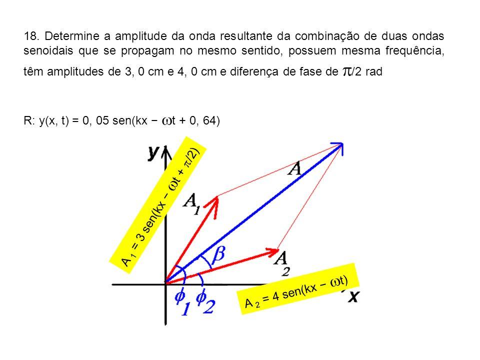 18. Determine a amplitude da onda resultante da combinação de duas ondas senoidais que se propagam no mesmo sentido, possuem mesma frequência, têm amplitudes de 3, 0 cm e 4, 0 cm e diferença de fase de /2 rad