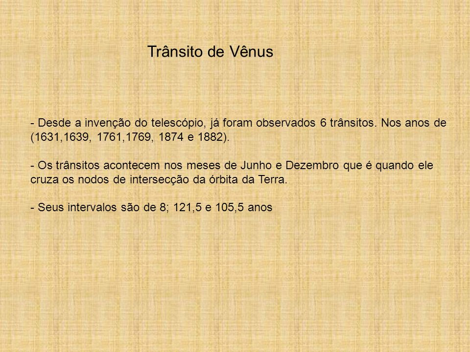 Trânsito de Vênus- Desde a invenção do telescópio, já foram observados 6 trânsitos. Nos anos de (1631,1639, 1761,1769, 1874 e 1882).