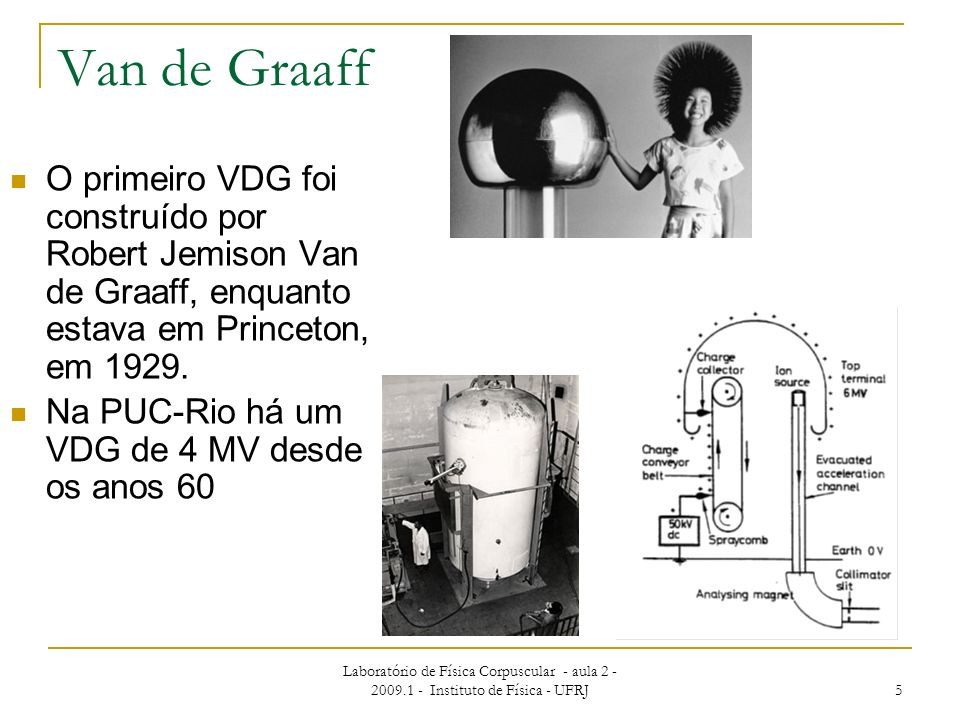 Van de Graaff O primeiro VDG foi construído por Robert Jemison Van de Graaff, enquanto estava em Princeton, em 1929.