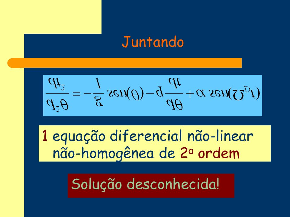 Juntando 1 equação diferencial não-linear não-homogênea de 2a ordem Solução desconhecida!