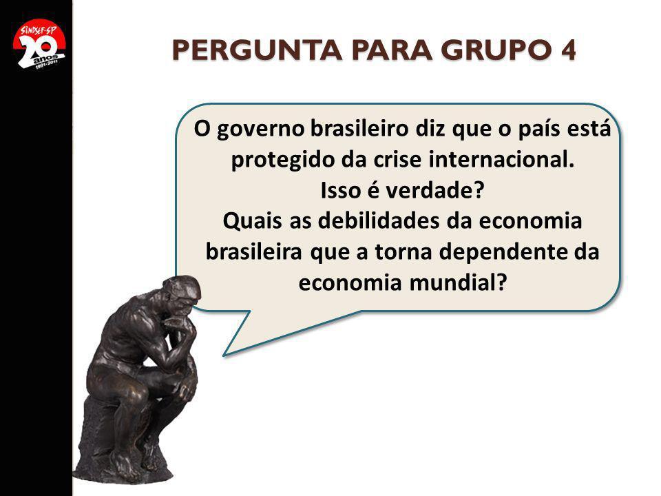 PERGUNTA PARA GRUPO 4 O governo brasileiro diz que o país está protegido da crise internacional. Isso é verdade