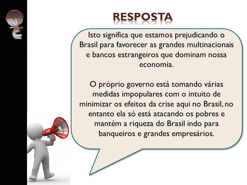 respostaIsto significa que estamos prejudicando o Brasil para favorecer as grandes multinacionais e bancos estrangeiros que dominam nossa economia.
