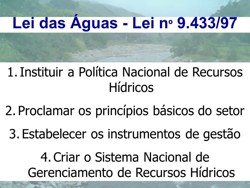 Lei das Águas - Lei nº 9.433/97 Instituir a Política Nacional de Recursos Hídricos. Proclamar os princípios básicos do setor.
