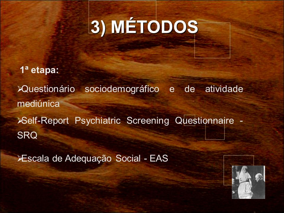 3) MÉTODOS 1ª etapa: Questionário sociodemográfico e de atividade mediúnica. Self-Report Psychiatric Screening Questionnaire - SRQ.
