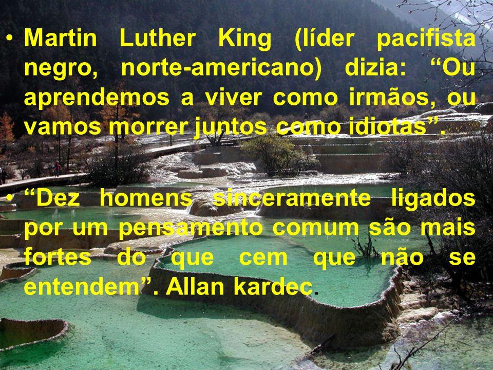 Martin Luther King (líder pacifista negro, norte-americano) dizia: Ou aprendemos a viver como irmãos, ou vamos morrer juntos como idiotas .