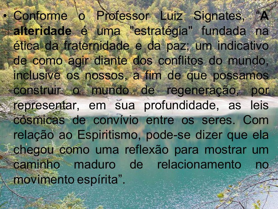 Conforme o Professor Luiz Signates, A alteridade é uma estratégia fundada na ética da fraternidade e da paz; um indicativo de como agir diante dos conflitos do mundo, inclusive os nossos, a fim de que possamos construir o mundo de regeneração, por representar, em sua profundidade, as leis cósmicas de convívio entre os seres.