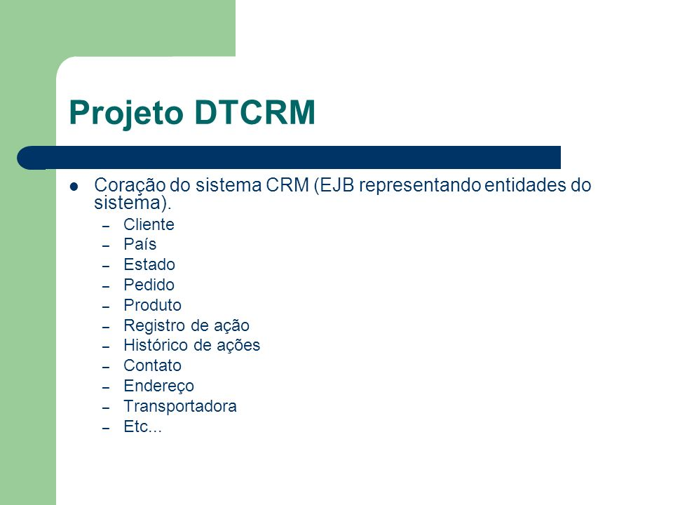 Projeto DTCRM Coração do sistema CRM (EJB representando entidades do sistema). Cliente. País. Estado.