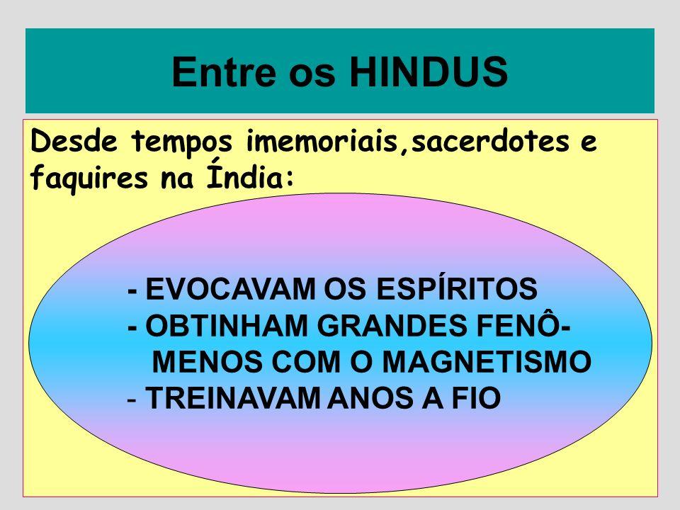 Entre os HINDUS Desde tempos imemoriais,sacerdotes e faquires na Índia: - EVOCAVAM OS ESPÍRITOS. - OBTINHAM GRANDES FENÔ-