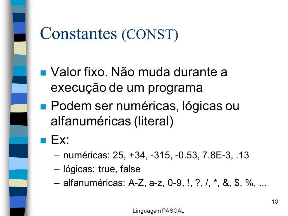Constantes (CONST)Valor fixo. Não muda durante a execução de um programa. Podem ser numéricas, lógicas ou alfanuméricas (literal)