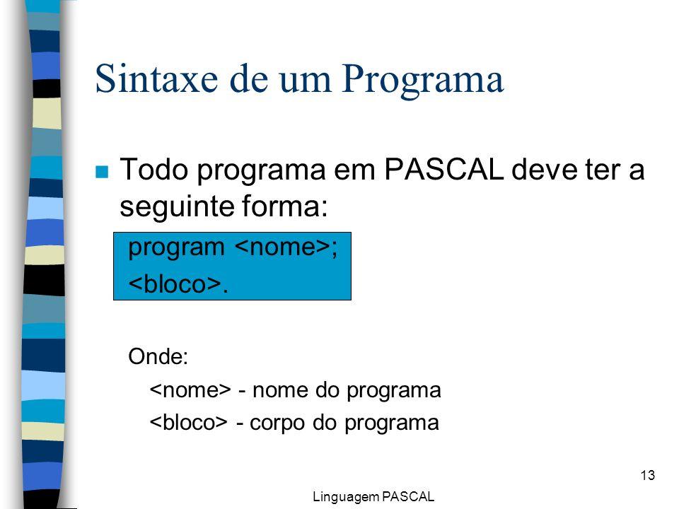 Sintaxe de um ProgramaTodo programa em PASCAL deve ter a seguinte forma: program <nome>; <bloco>. Onde:
