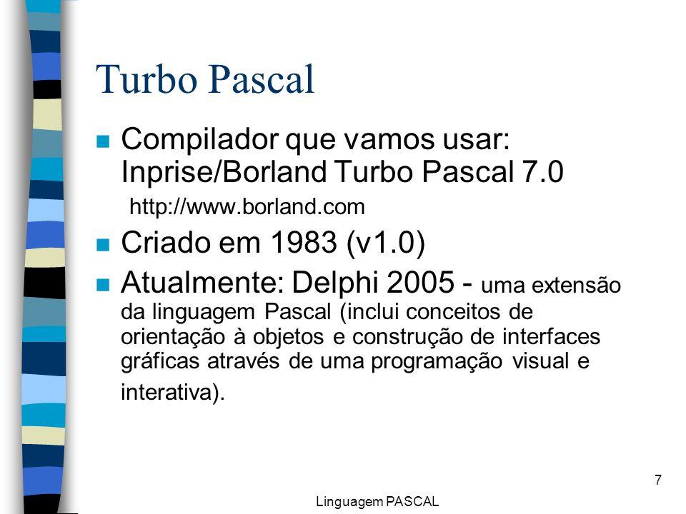 Turbo Pascal Compilador que vamos usar: Inprise/Borland Turbo Pascal 7.0. http://www.borland.com. Criado em 1983 (v1.0)