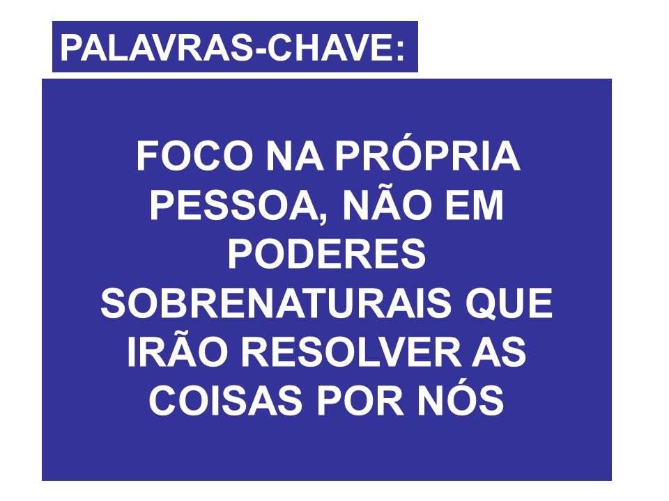 PALAVRAS-CHAVE: FOCO NA PRÓPRIA PESSOA, NÃO EM PODERES SOBRENATURAIS QUE IRÃO RESOLVER AS COISAS POR NÓS.