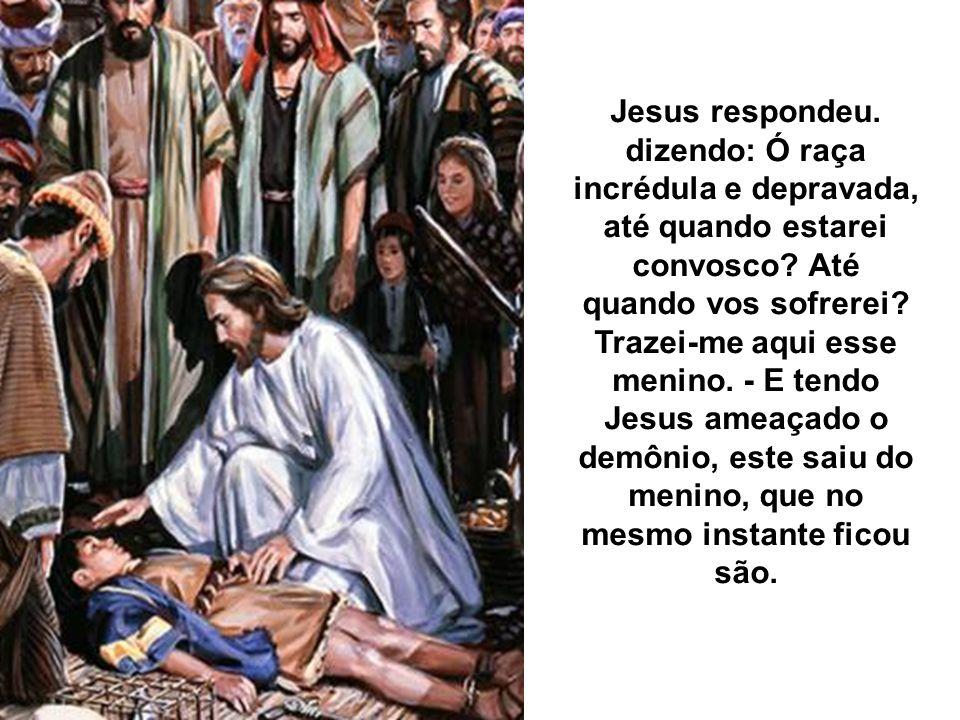 Jesus respondeu. dizendo: Ó raça incrédula e depravada, até quando estarei convosco.