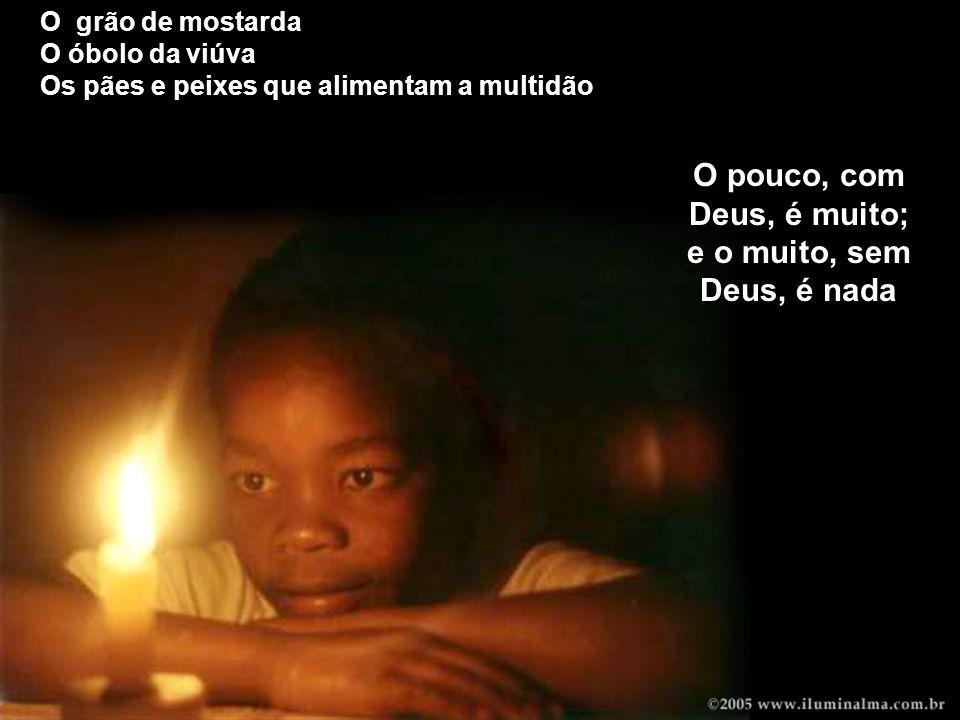 O pouco, com Deus, é muito; e o muito, sem Deus, é nada