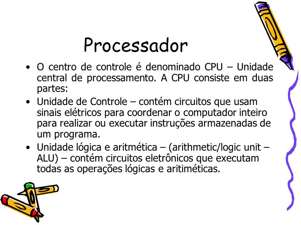 Processador O centro de controle é denominado CPU – Unidade central de processamento. A CPU consiste em duas partes: