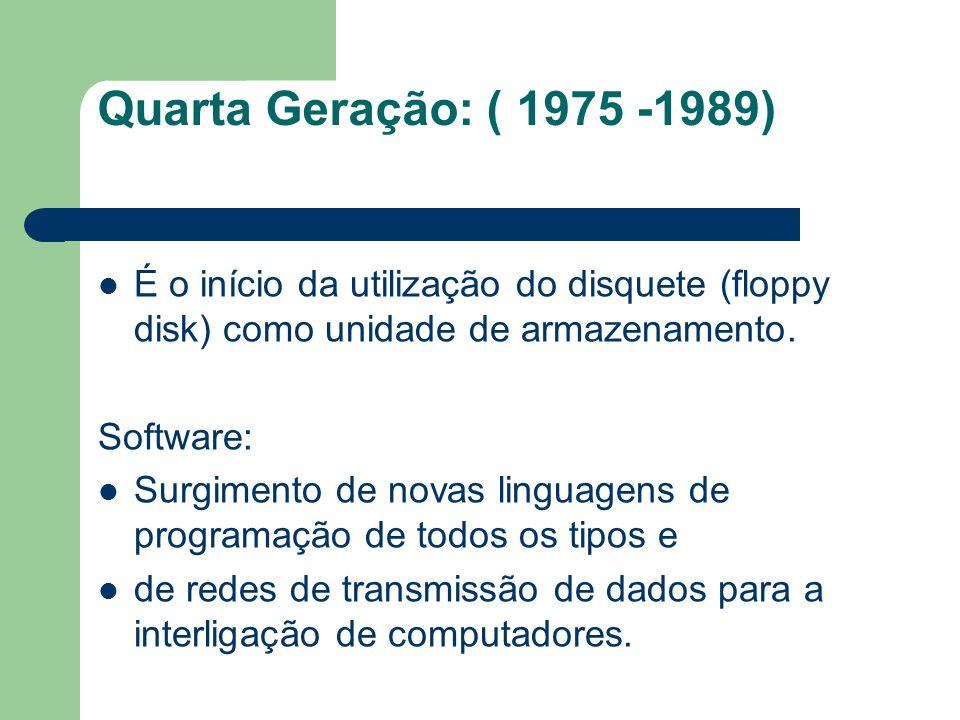 Quarta Geração: ( 1975 -1989) É o início da utilização do disquete (floppy disk) como unidade de armazenamento.