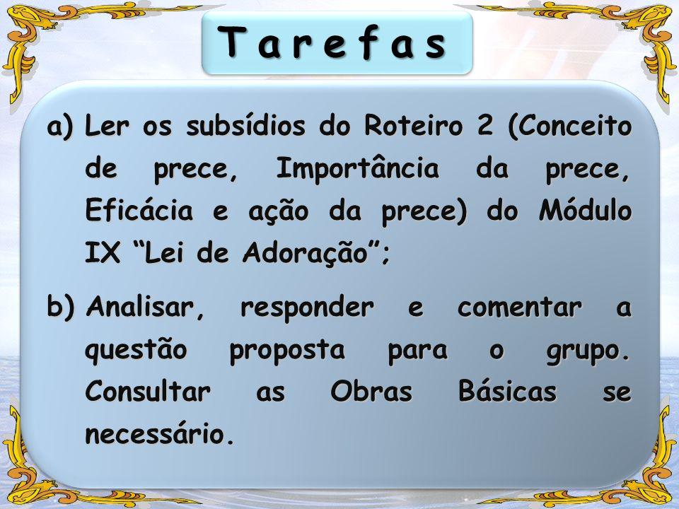 TarefasLer os subsídios do Roteiro 2 (Conceito de prece, Importância da prece, Eficácia e ação da prece) do Módulo IX Lei de Adoração ;