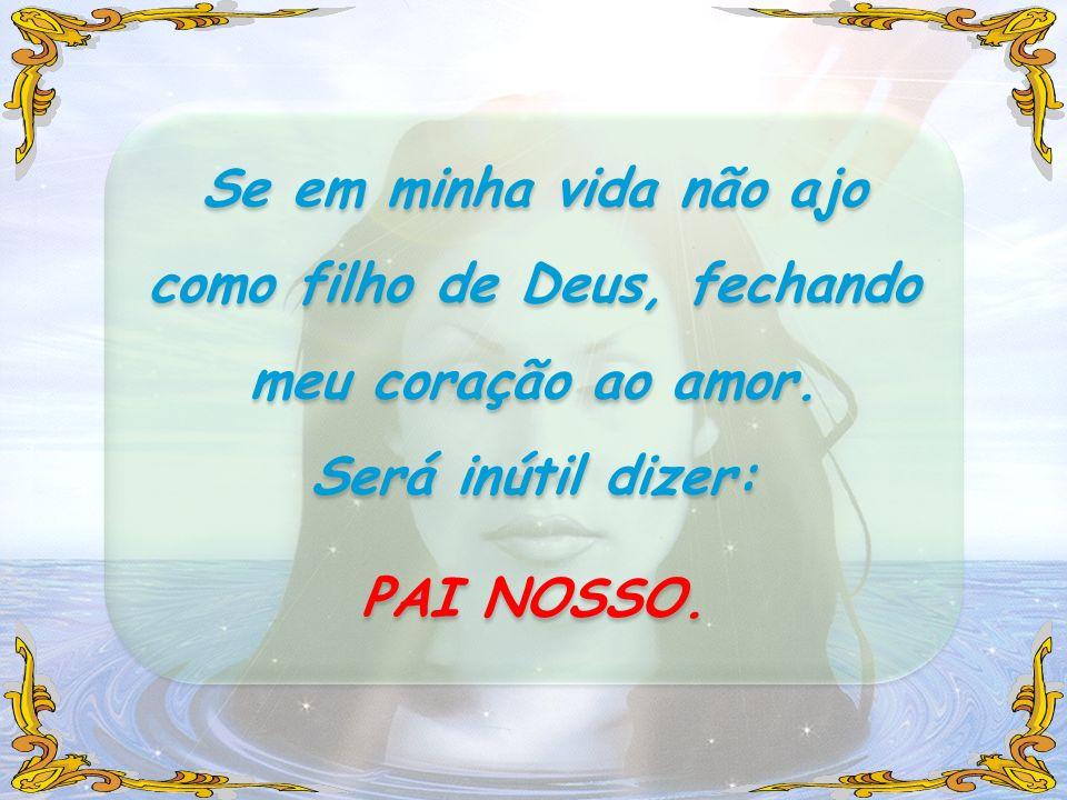 Se em minha vida não ajo como filho de Deus, fechando meu coração ao amor.