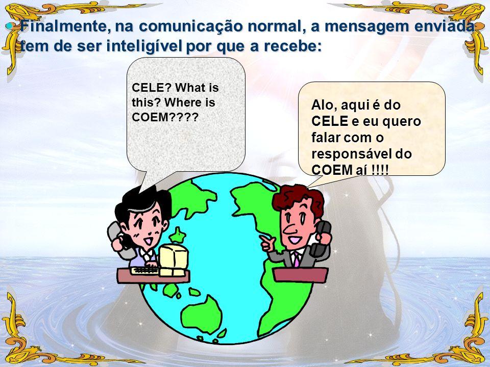 Finalmente, na comunicação normal, a mensagem enviada tem de ser inteligível por que a recebe: