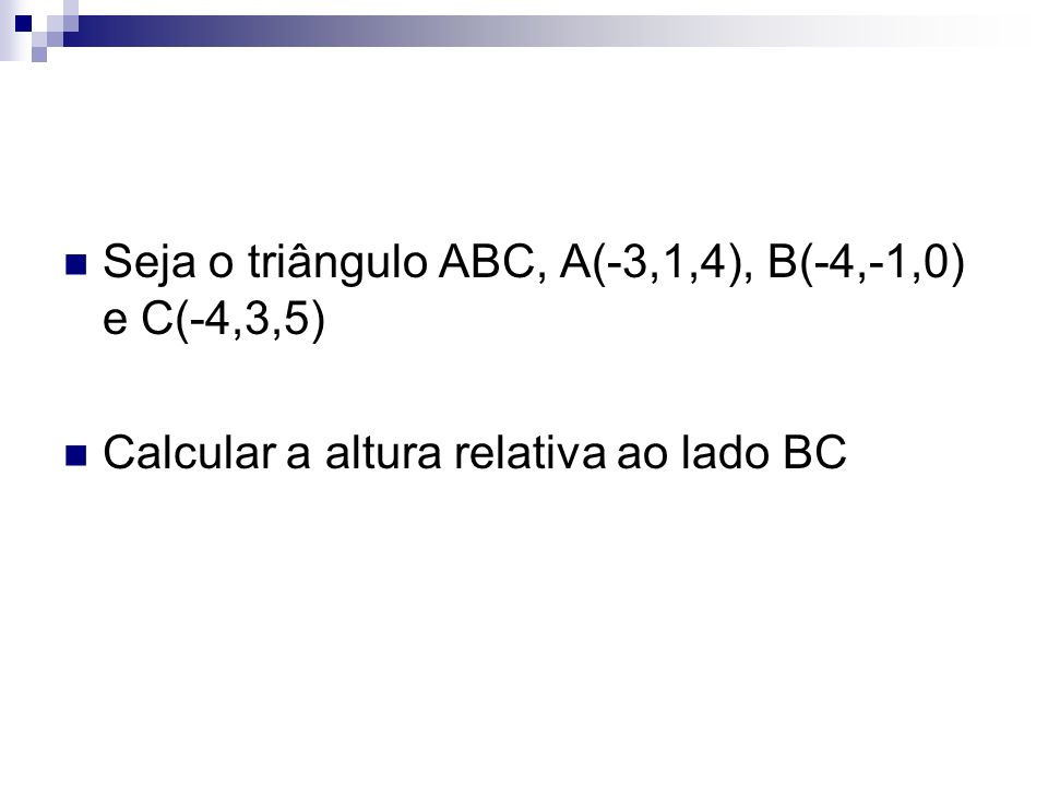 Seja o triângulo ABC, A(-3,1,4), B(-4,-1,0) e C(-4,3,5)