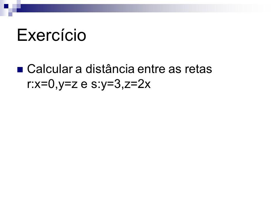 Exercício Calcular a distância entre as retas r:x=0,y=z e s:y=3,z=2x