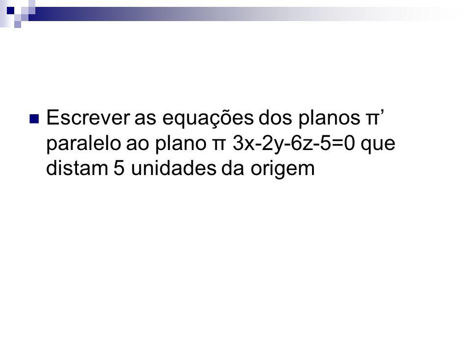 Escrever as equações dos planos π' paralelo ao plano π 3x-2y-6z-5=0 que distam 5 unidades da origem