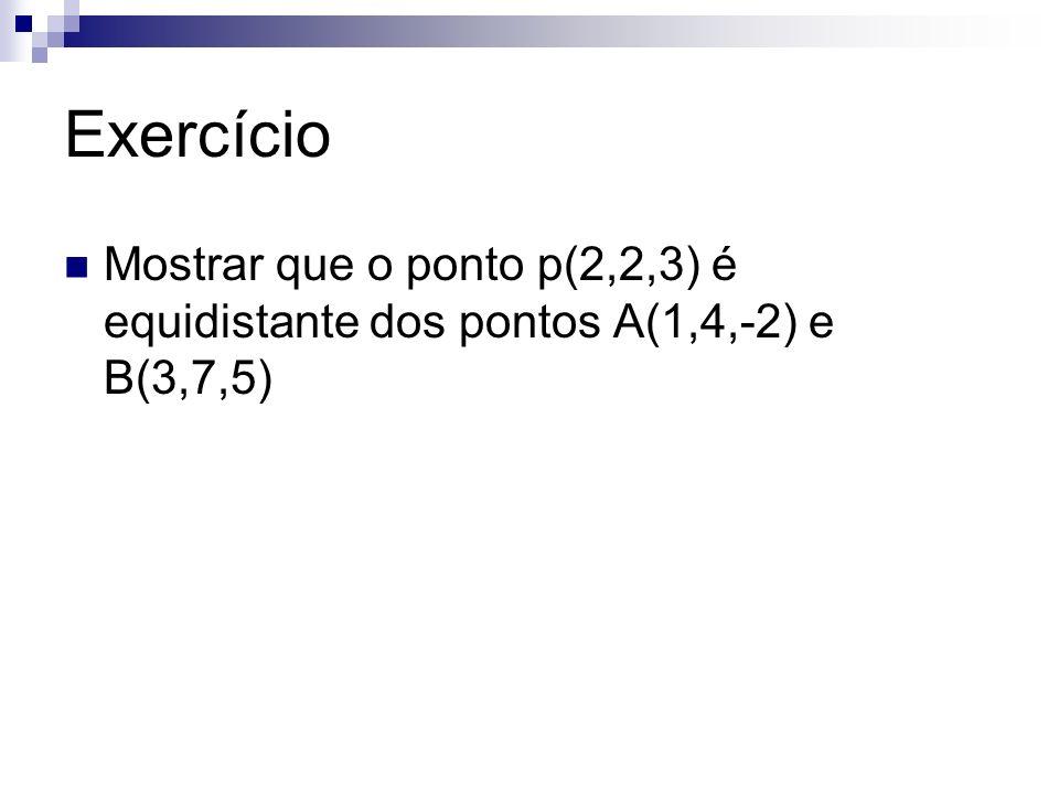 Exercício Mostrar que o ponto p(2,2,3) é equidistante dos pontos A(1,4,-2) e B(3,7,5)