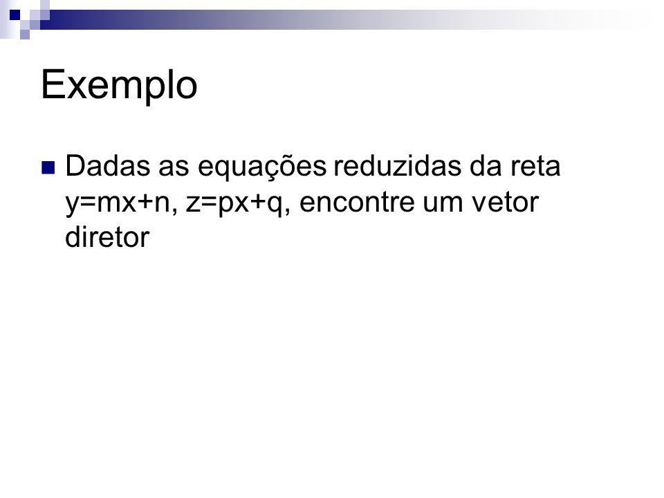 Exemplo Dadas as equações reduzidas da reta y=mx+n, z=px+q, encontre um vetor diretor