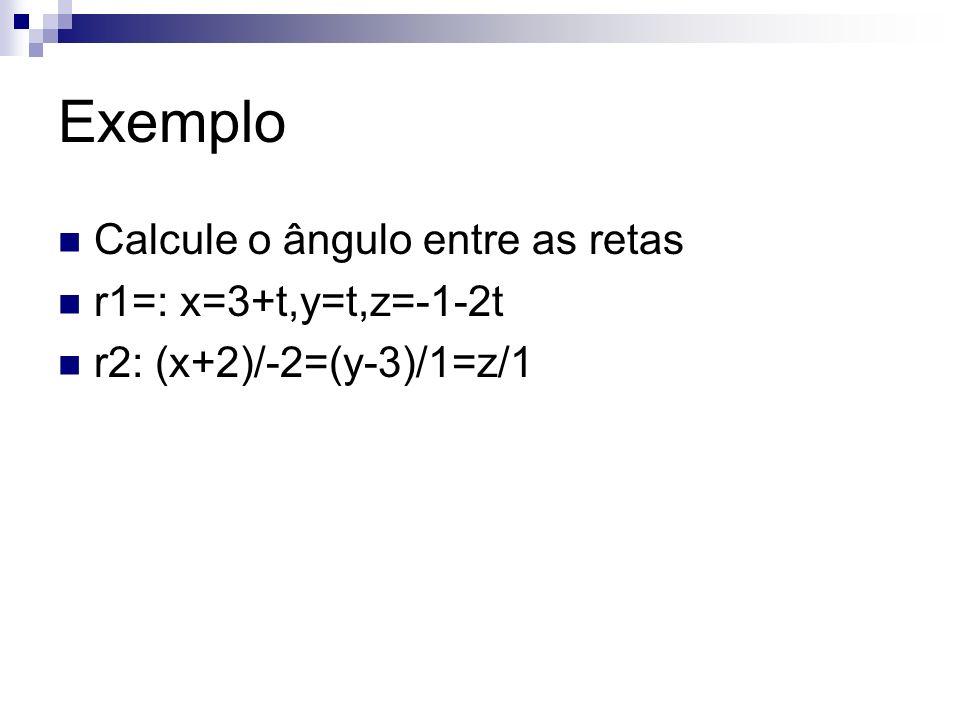 Exemplo Calcule o ângulo entre as retas r1=: x=3+t,y=t,z=-1-2t