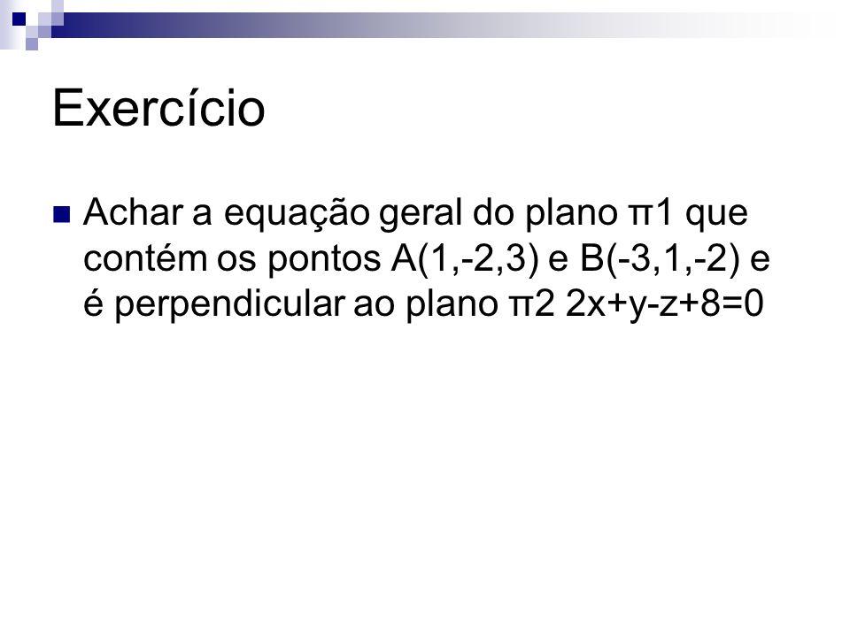 Exercício Achar a equação geral do plano π1 que contém os pontos A(1,-2,3) e B(-3,1,-2) e é perpendicular ao plano π2 2x+y-z+8=0.
