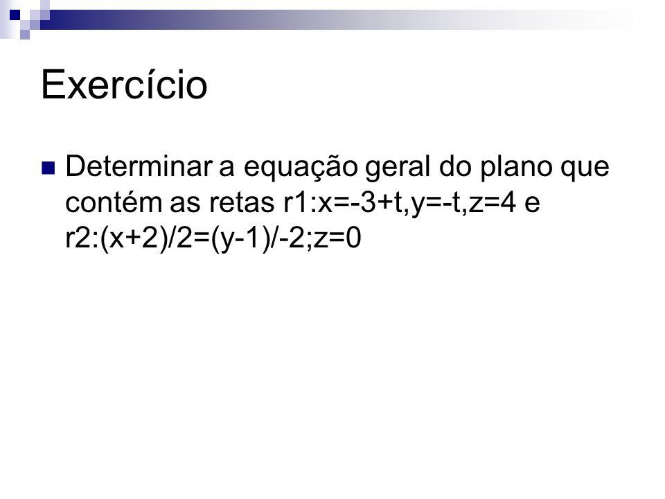 Exercício Determinar a equação geral do plano que contém as retas r1:x=-3+t,y=-t,z=4 e r2:(x+2)/2=(y-1)/-2;z=0.