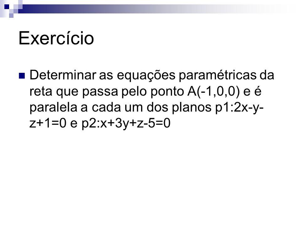 Exercício Determinar as equações paramétricas da reta que passa pelo ponto A(-1,0,0) e é paralela a cada um dos planos p1:2x-y-z+1=0 e p2:x+3y+z-5=0.