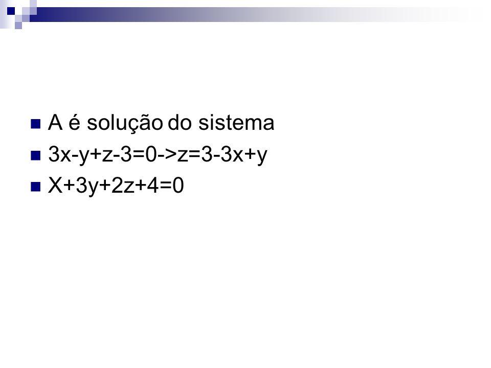 A é solução do sistema 3x-y+z-3=0->z=3-3x+y X+3y+2z+4=0