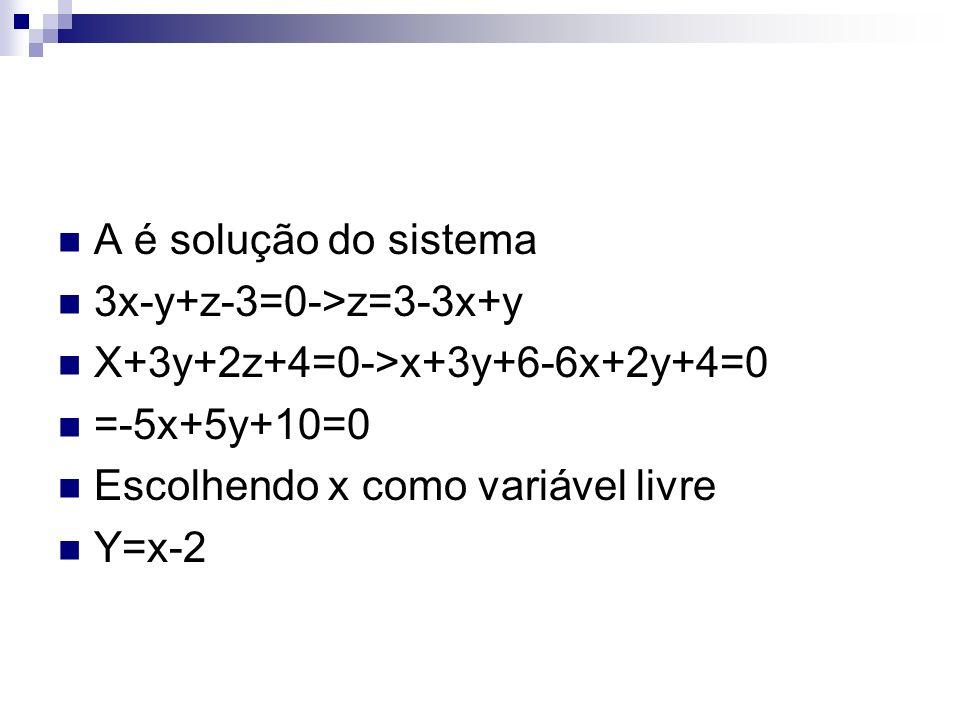 A é solução do sistema 3x-y+z-3=0->z=3-3x+y. X+3y+2z+4=0->x+3y+6-6x+2y+4=0. =-5x+5y+10=0. Escolhendo x como variável livre.